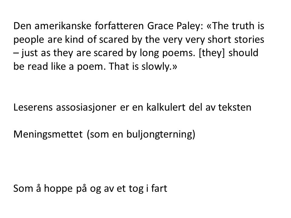Den amerikanske forfatteren Grace Paley: «The truth is people are kind of scared by the very very short stories – just as they are scared by long poems. [they] should be read like a poem. That is slowly.»